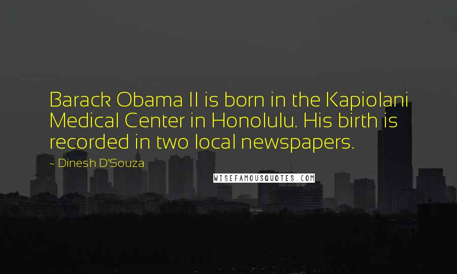 Dinesh D'Souza quotes: Barack Obama II is born in the Kapiolani Medical Center in Honolulu. His birth is recorded in two local newspapers.