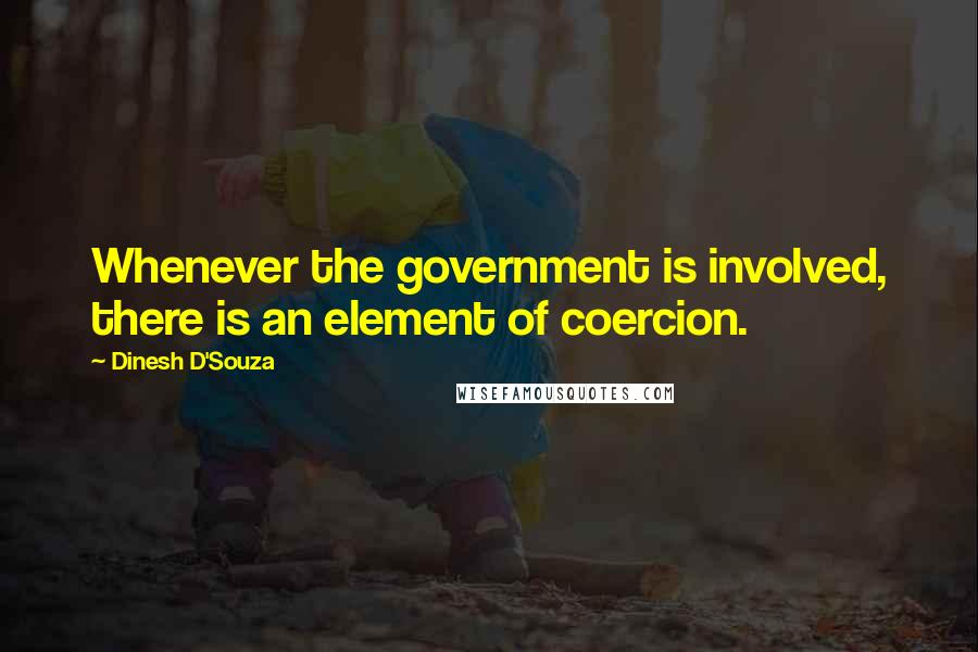 Dinesh D'Souza quotes: Whenever the government is involved, there is an element of coercion.