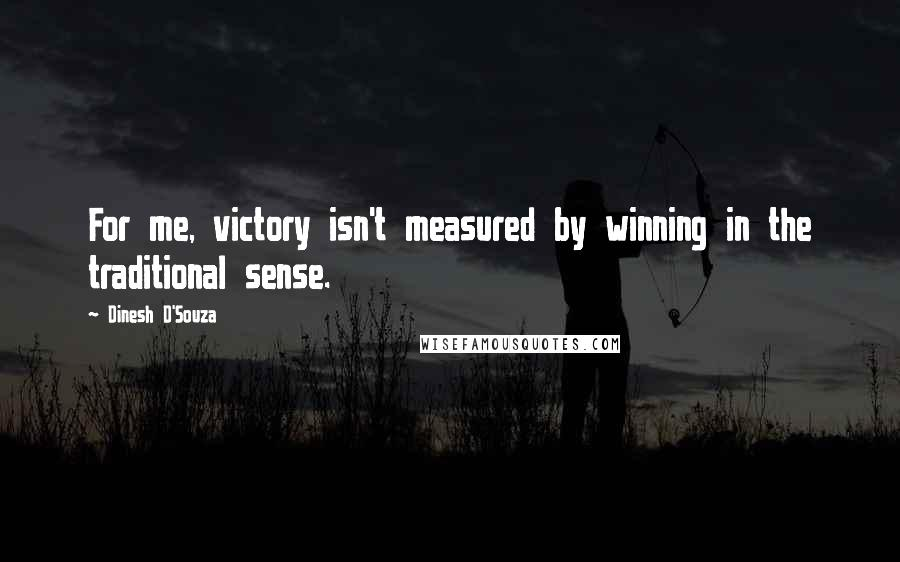 Dinesh D'Souza quotes: For me, victory isn't measured by winning in the traditional sense.