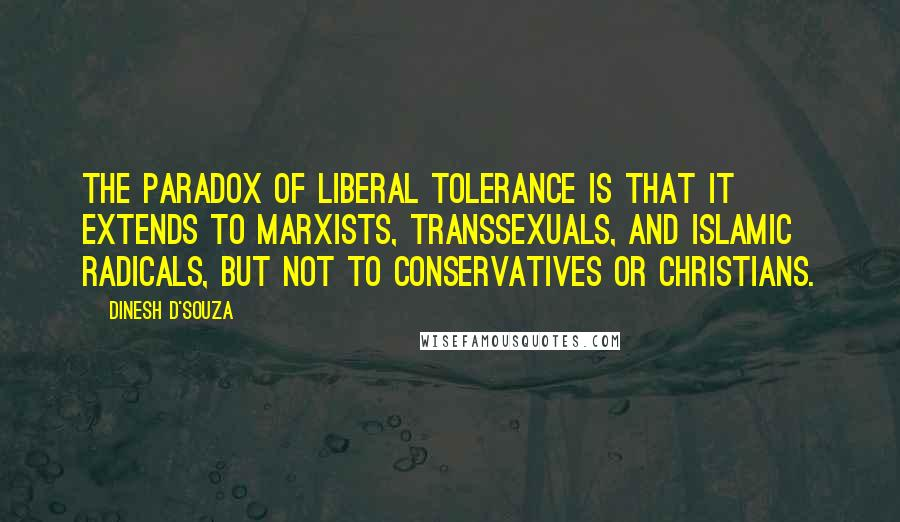 Dinesh D'Souza quotes: The paradox of liberal tolerance is that it extends to Marxists, transsexuals, and Islamic radicals, but not to conservatives or Christians.