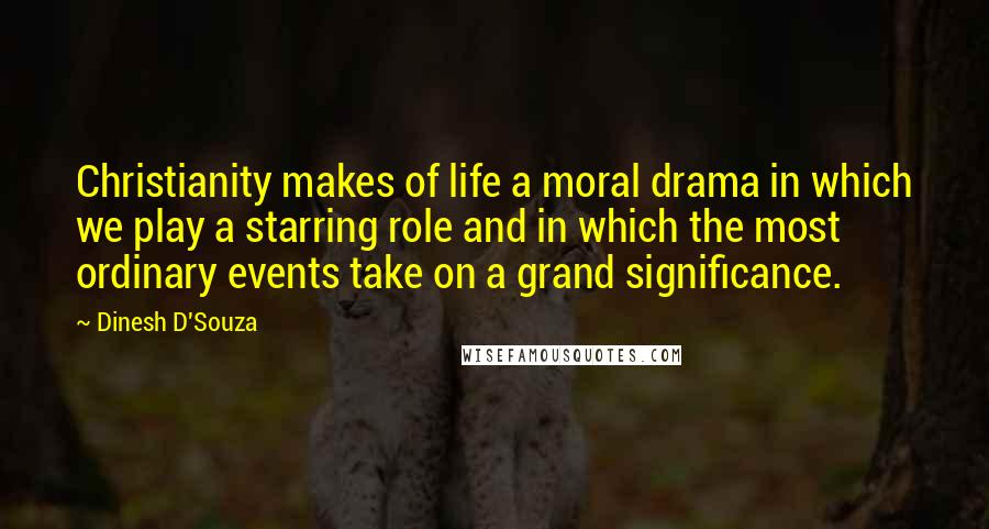 Dinesh D'Souza quotes: Christianity makes of life a moral drama in which we play a starring role and in which the most ordinary events take on a grand significance.