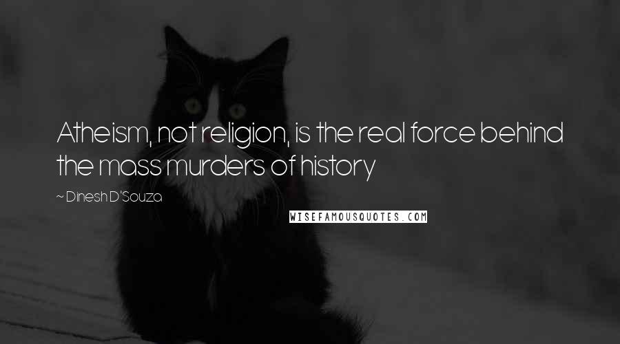Dinesh D'Souza quotes: Atheism, not religion, is the real force behind the mass murders of history