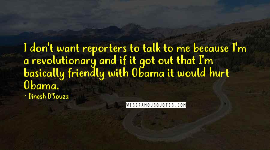 Dinesh D'Souza quotes: I don't want reporters to talk to me because I'm a revolutionary and if it got out that I'm basically friendly with Obama it would hurt Obama.