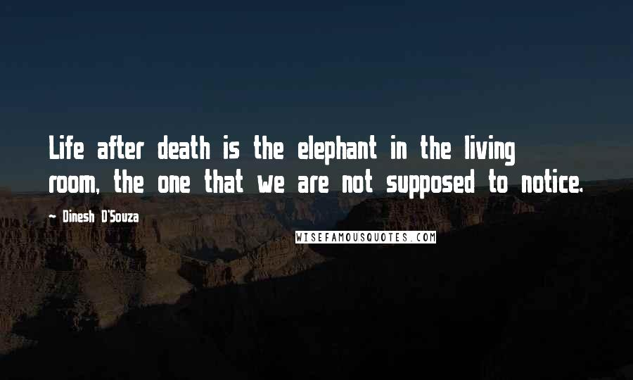 Dinesh D'Souza quotes: Life after death is the elephant in the living room, the one that we are not supposed to notice.