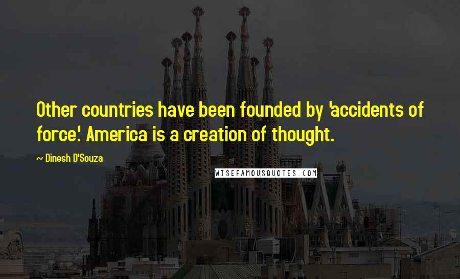 Dinesh D'Souza quotes: Other countries have been founded by 'accidents of force.' America is a creation of thought.