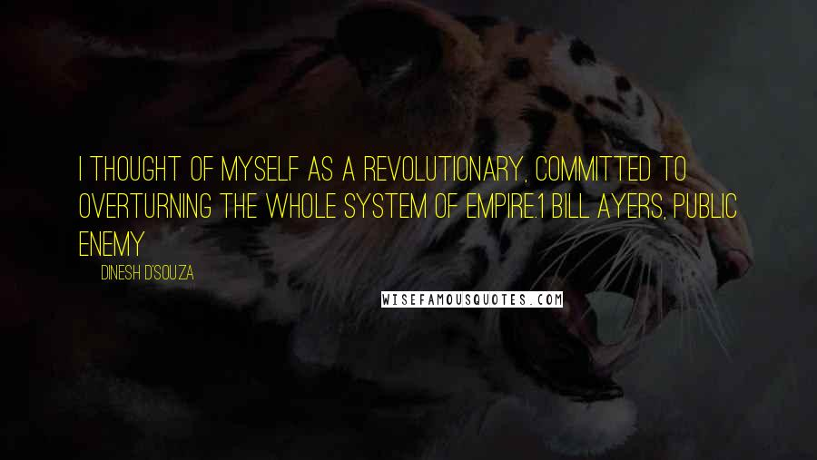 Dinesh D'Souza quotes: I thought of myself as a revolutionary, committed to overturning the whole system of empire.1 BILL AYERS, PUBLIC ENEMY