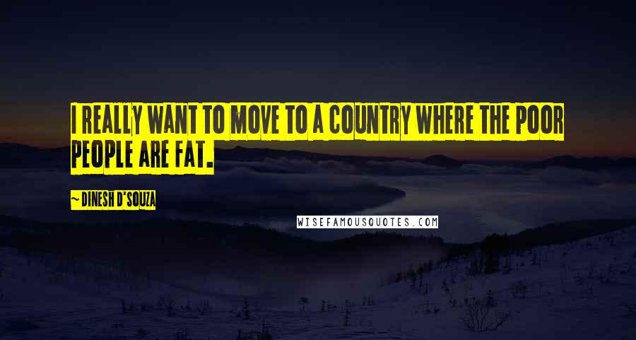 Dinesh D'Souza quotes: I really want to move to a country where the poor people are fat.