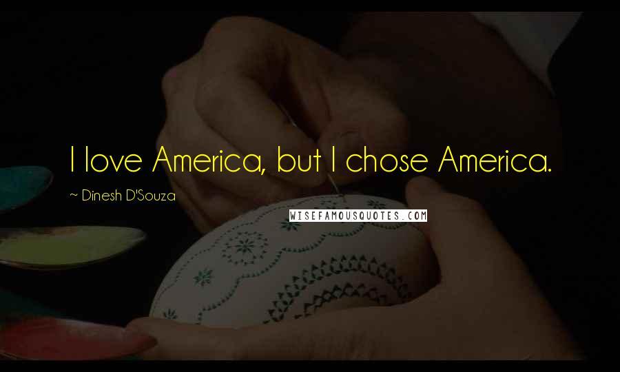 Dinesh D'Souza quotes: I love America, but I chose America.