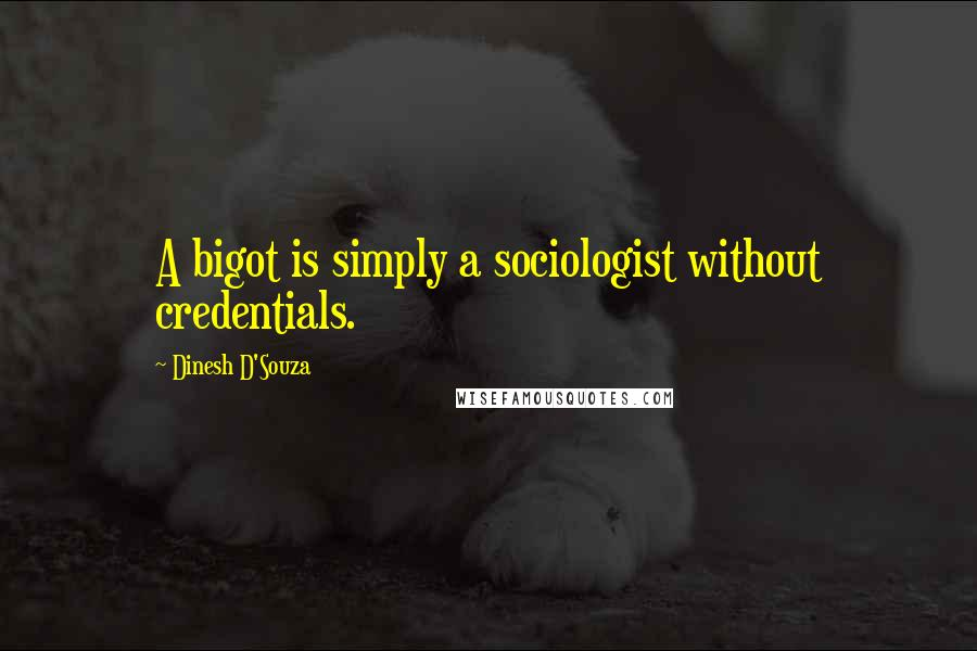 Dinesh D'Souza quotes: A bigot is simply a sociologist without credentials.