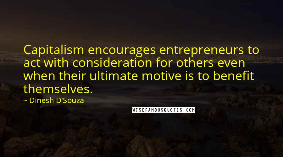 Dinesh D'Souza quotes: Capitalism encourages entrepreneurs to act with consideration for others even when their ultimate motive is to benefit themselves.