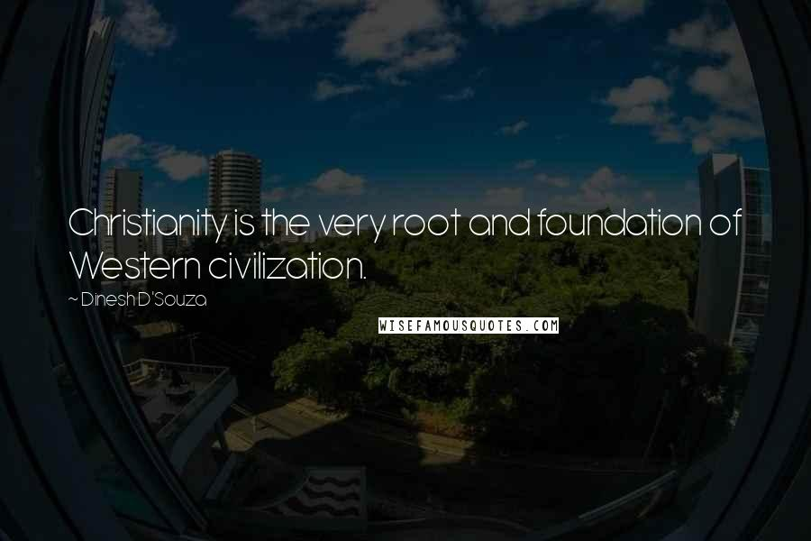 Dinesh D'Souza quotes: Christianity is the very root and foundation of Western civilization.
