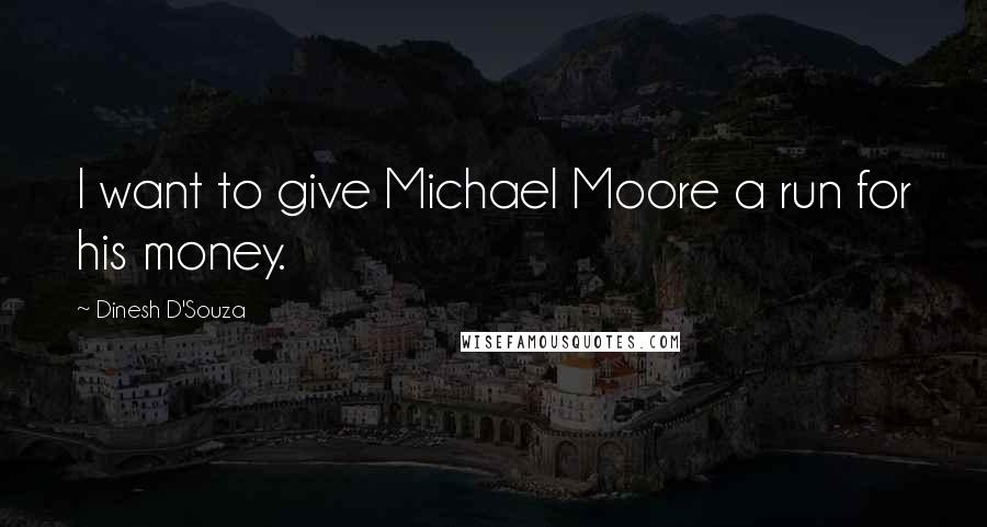 Dinesh D'Souza quotes: I want to give Michael Moore a run for his money.