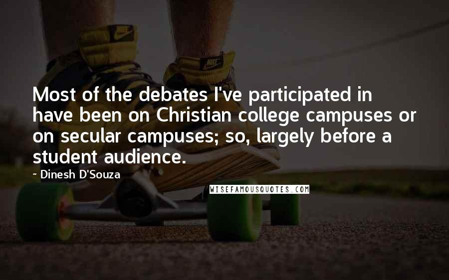Dinesh D'Souza quotes: Most of the debates I've participated in have been on Christian college campuses or on secular campuses; so, largely before a student audience.