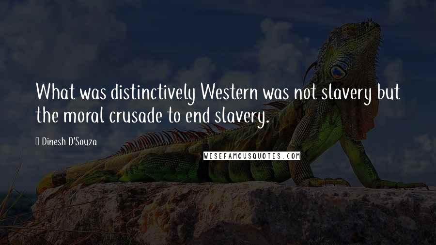 Dinesh D'Souza quotes: What was distinctively Western was not slavery but the moral crusade to end slavery.