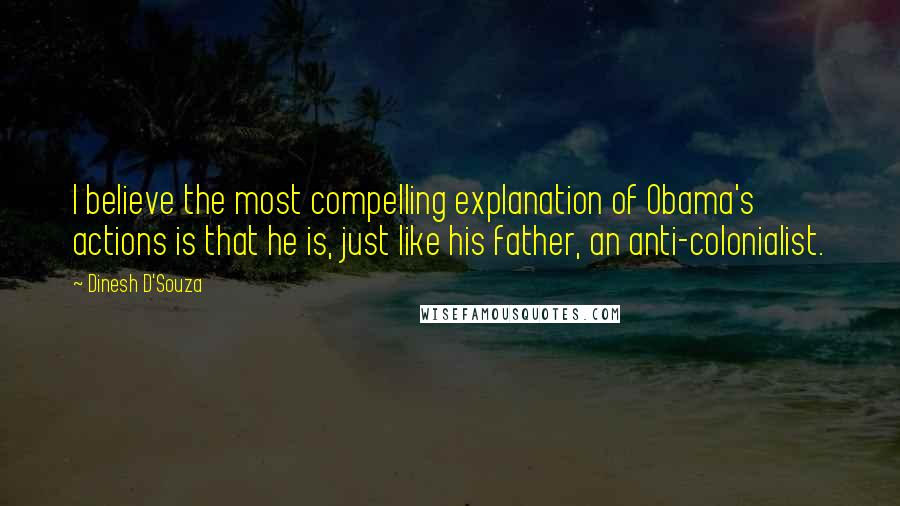 Dinesh D'Souza quotes: I believe the most compelling explanation of Obama's actions is that he is, just like his father, an anti-colonialist.