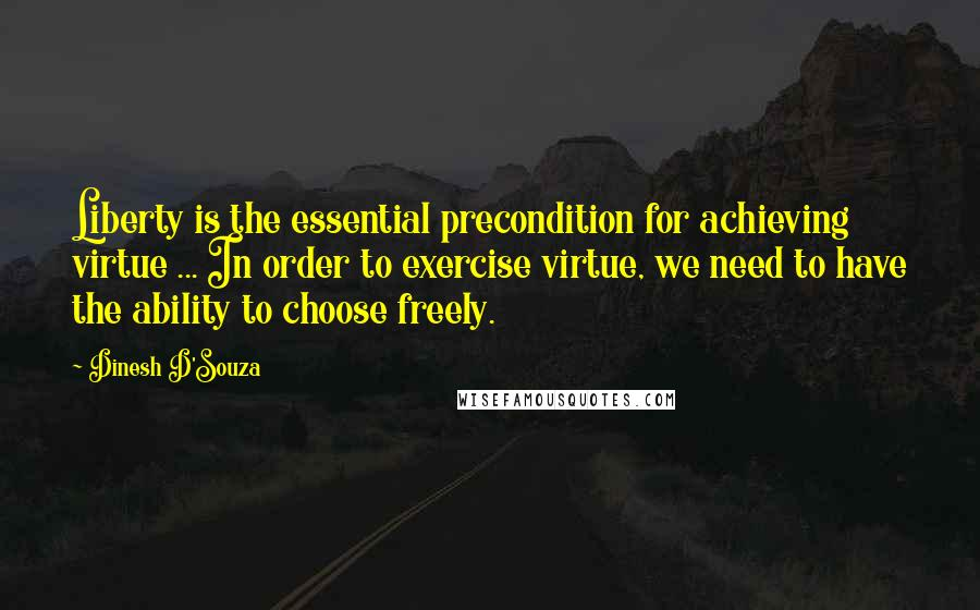 Dinesh D'Souza quotes: Liberty is the essential precondition for achieving virtue ... In order to exercise virtue, we need to have the ability to choose freely.