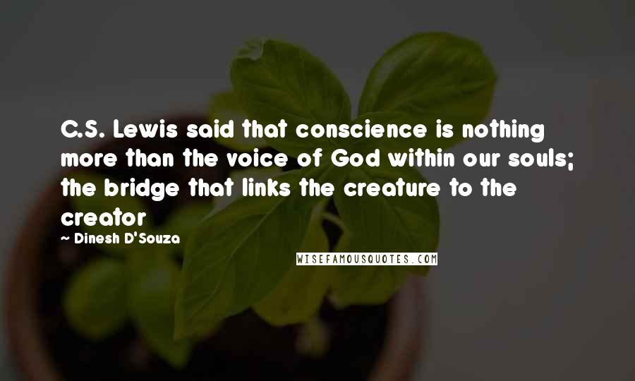 Dinesh D'Souza quotes: C.S. Lewis said that conscience is nothing more than the voice of God within our souls; the bridge that links the creature to the creator
