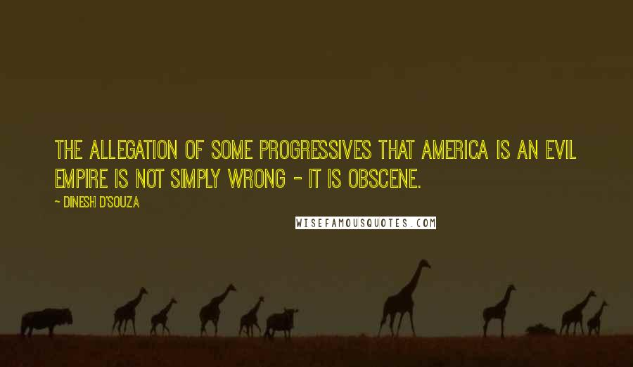 Dinesh D'Souza quotes: The allegation of some progressives that America is an evil empire is not simply wrong - it is obscene.