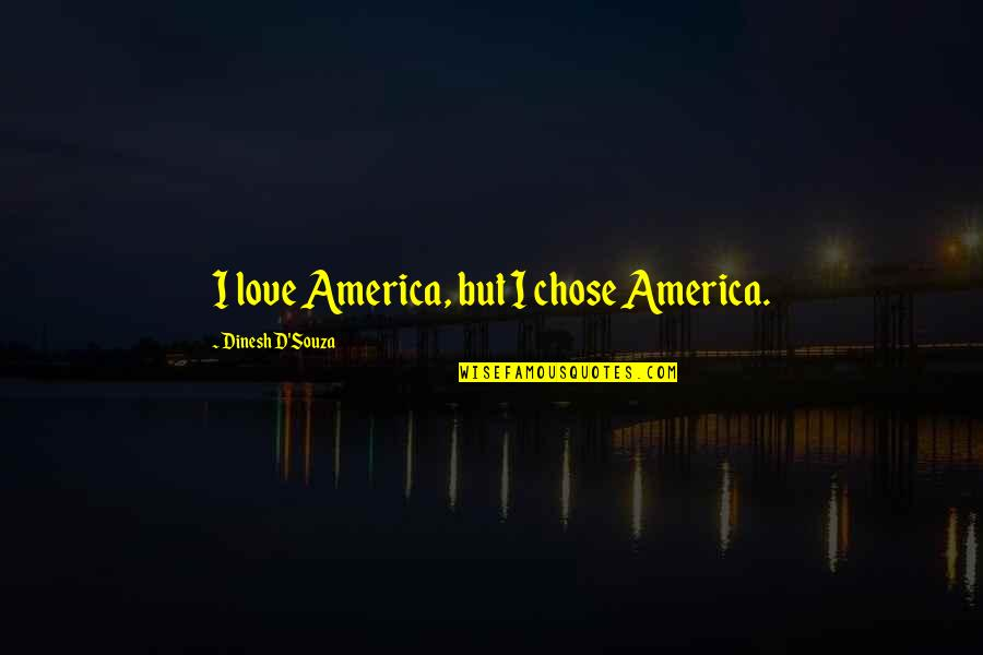 Dinesh Quotes By Dinesh D'Souza: I love America, but I chose America.