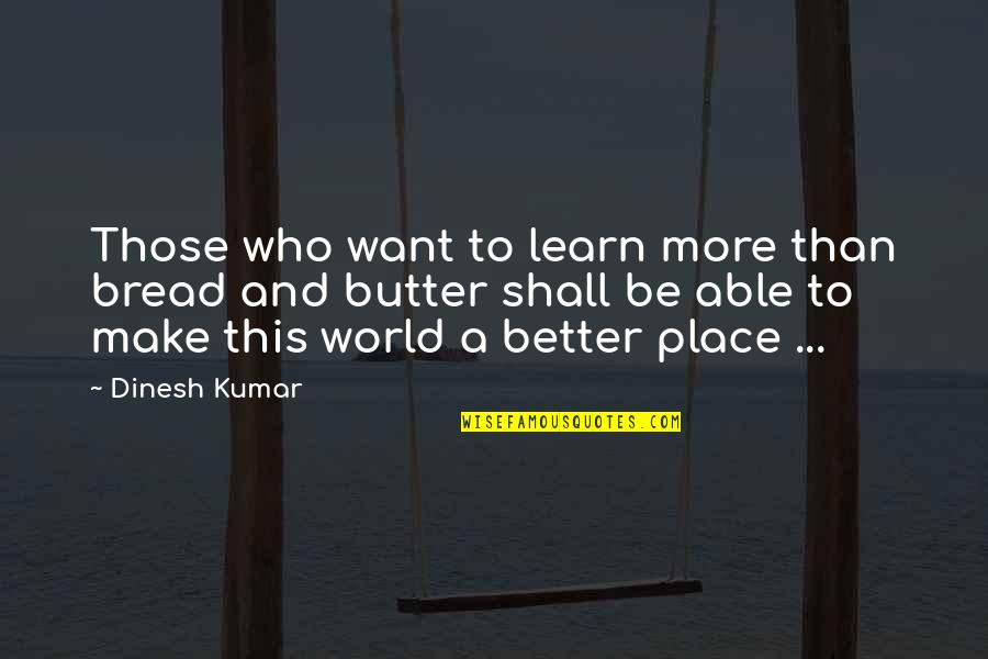 Dinesh Quotes By Dinesh Kumar: Those who want to learn more than bread