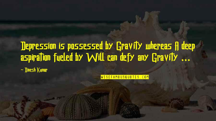 Dinesh Quotes By Dinesh Kumar: Depression is possessed by Gravity whereas A deep