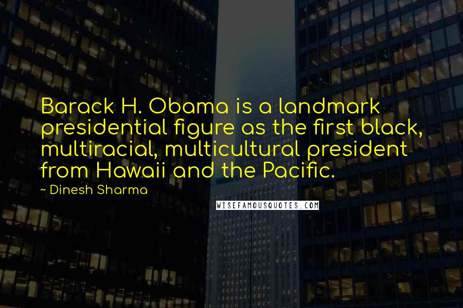 Dinesh Sharma quotes: Barack H. Obama is a landmark presidential figure as the first black, multiracial, multicultural president from Hawaii and the Pacific.