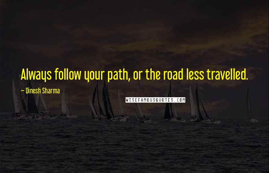 Dinesh Sharma quotes: Always follow your path, or the road less travelled.