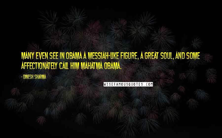 Dinesh Sharma quotes: Many even see in Obama a messiah-like figure, a great soul, and some affectionately call him Mahatma Obama.