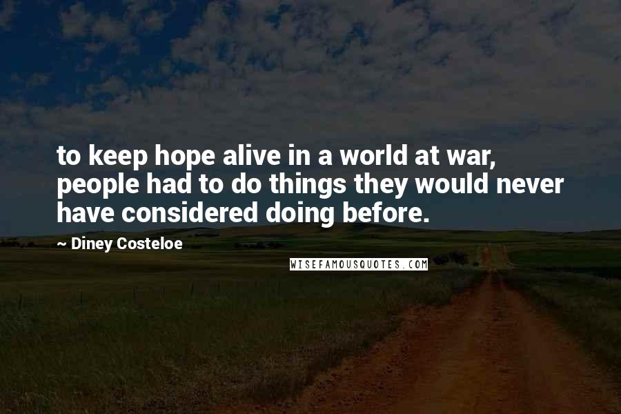 Diney Costeloe quotes: to keep hope alive in a world at war, people had to do things they would never have considered doing before.