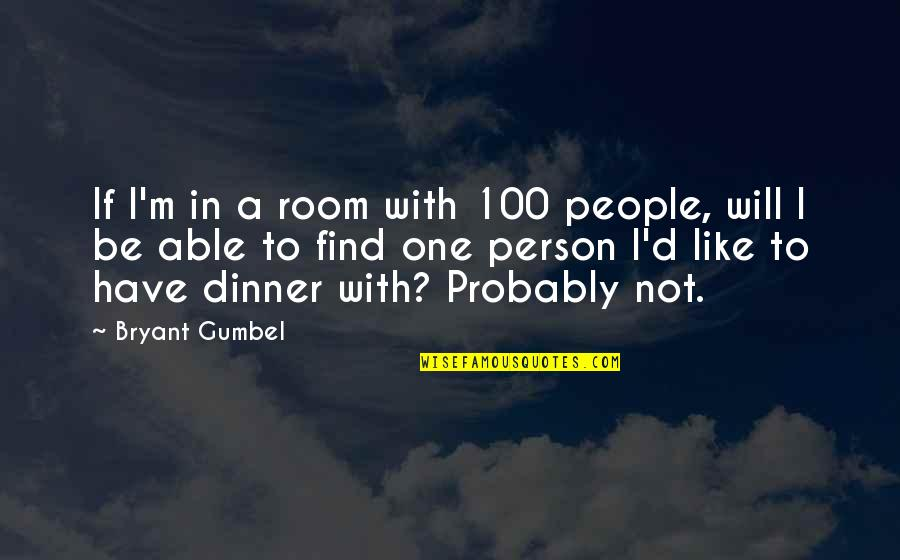Dinner For One Quotes By Bryant Gumbel: If I'm in a room with 100 people,