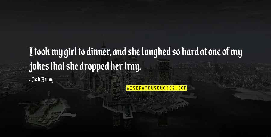 Dinner For One Quotes By Jack Benny: I took my girl to dinner, and she