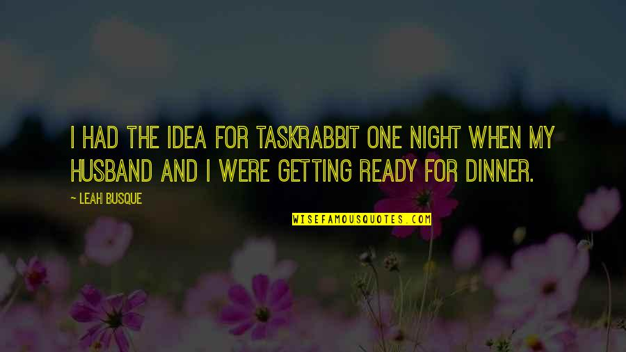 Dinner For One Quotes By Leah Busque: I had the idea for TaskRabbit one night