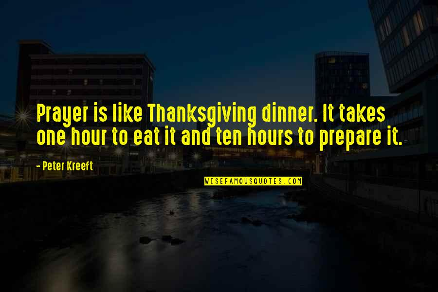 Dinner For One Quotes By Peter Kreeft: Prayer is like Thanksgiving dinner. It takes one