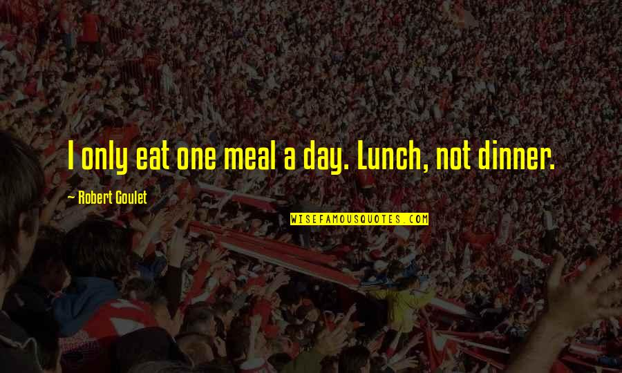 Dinner For One Quotes By Robert Goulet: I only eat one meal a day. Lunch,