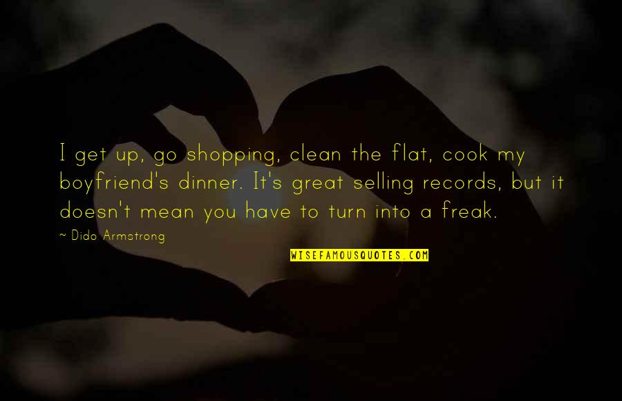 Dinner With Boyfriend Quotes By Dido Armstrong: I get up, go shopping, clean the flat,