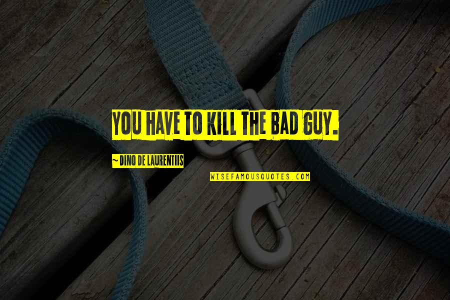 Dino De Laurentiis Quotes By Dino De Laurentiis: You have to kill the bad guy.