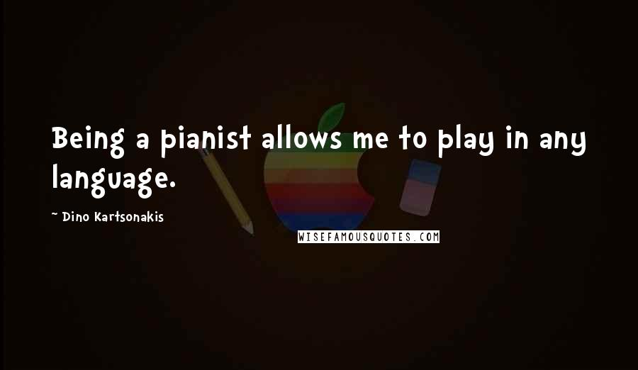 Dino Kartsonakis quotes: Being a pianist allows me to play in any language.
