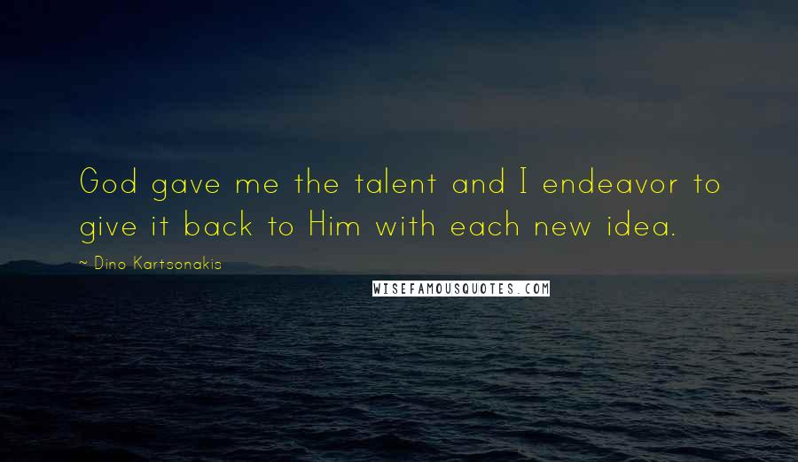 Dino Kartsonakis quotes: God gave me the talent and I endeavor to give it back to Him with each new idea.