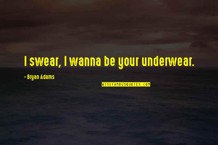 Dino's Quotes By Bryan Adams: I swear, I wanna be your underwear.