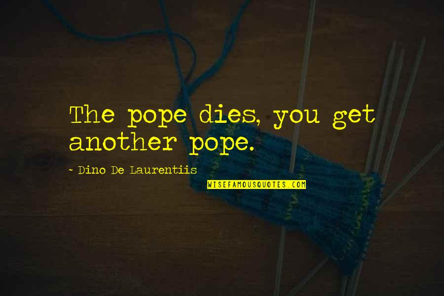 Dino's Quotes By Dino De Laurentiis: The pope dies, you get another pope.