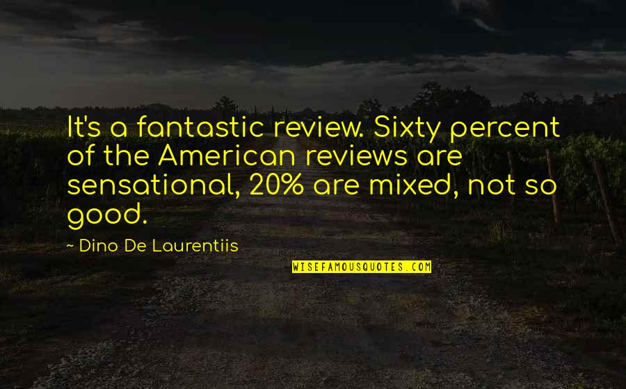 Dino's Quotes By Dino De Laurentiis: It's a fantastic review. Sixty percent of the