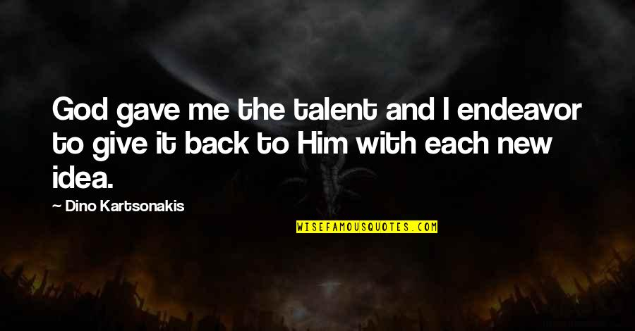 Dino's Quotes By Dino Kartsonakis: God gave me the talent and I endeavor