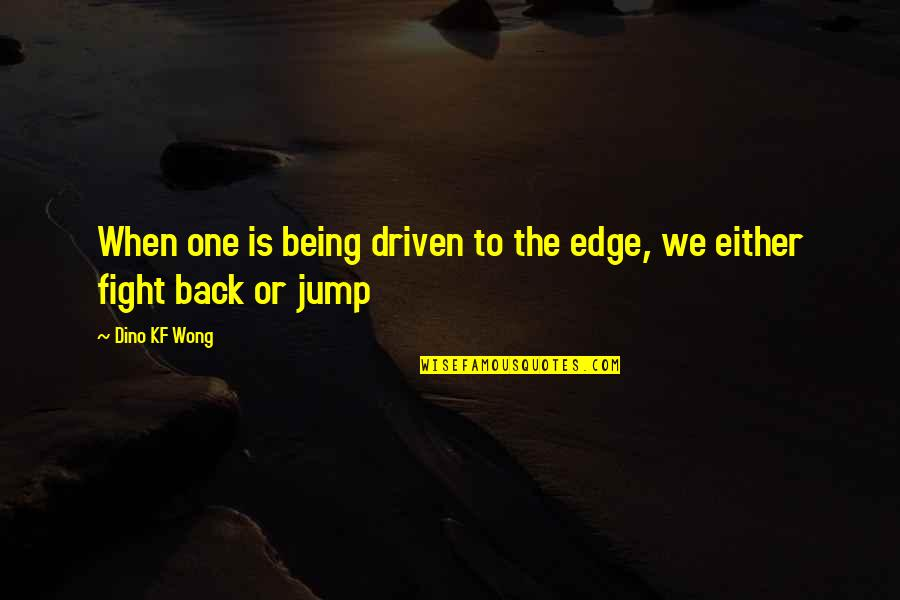 Dino's Quotes By Dino KF Wong: When one is being driven to the edge,