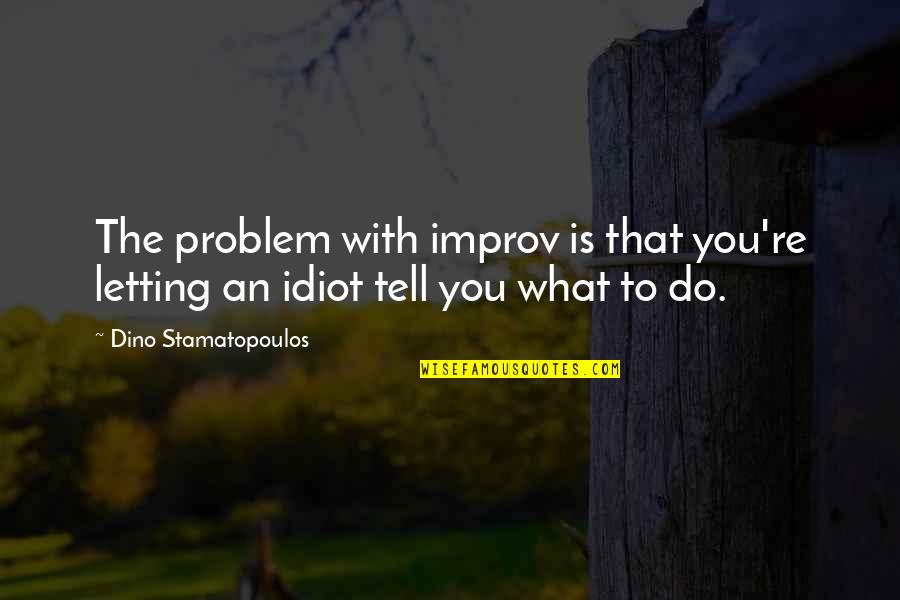 Dino's Quotes By Dino Stamatopoulos: The problem with improv is that you're letting