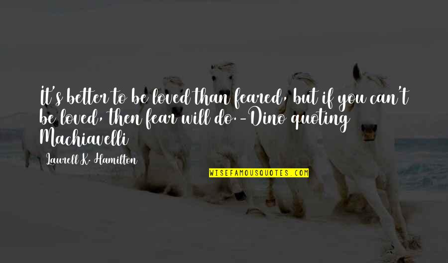 Dino's Quotes By Laurell K. Hamilton: It's better to be loved than feared, but