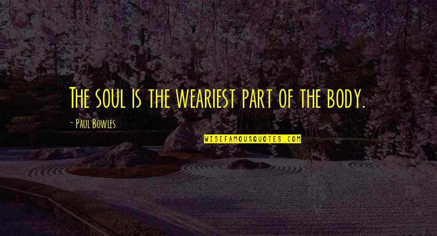 Dino's Quotes By Paul Bowles: The soul is the weariest part of the