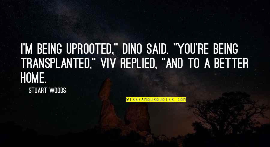 "Dino's Quotes By Stuart Woods: I'm being uprooted,"" Dino said. ""You're being transplanted,"""