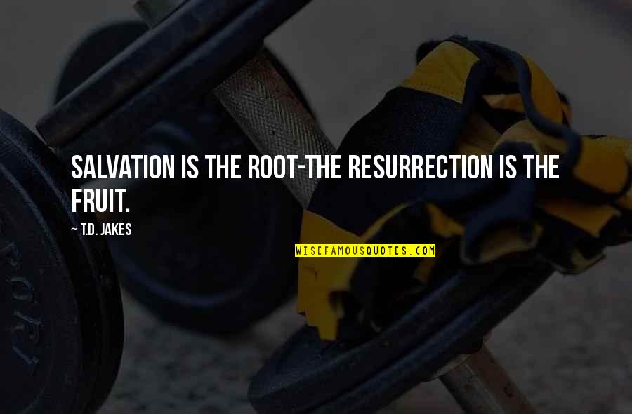 Dino's Quotes By T.D. Jakes: Salvation is the root-the resurrection is the fruit.