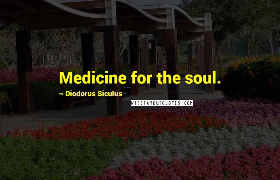Diodorus Siculus quotes: Medicine for the soul.