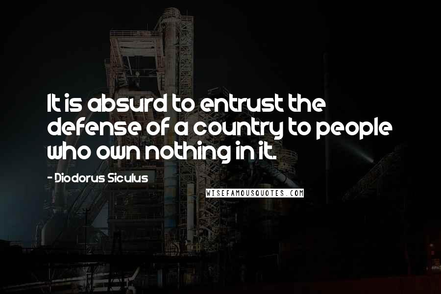 Diodorus Siculus quotes: It is absurd to entrust the defense of a country to people who own nothing in it.